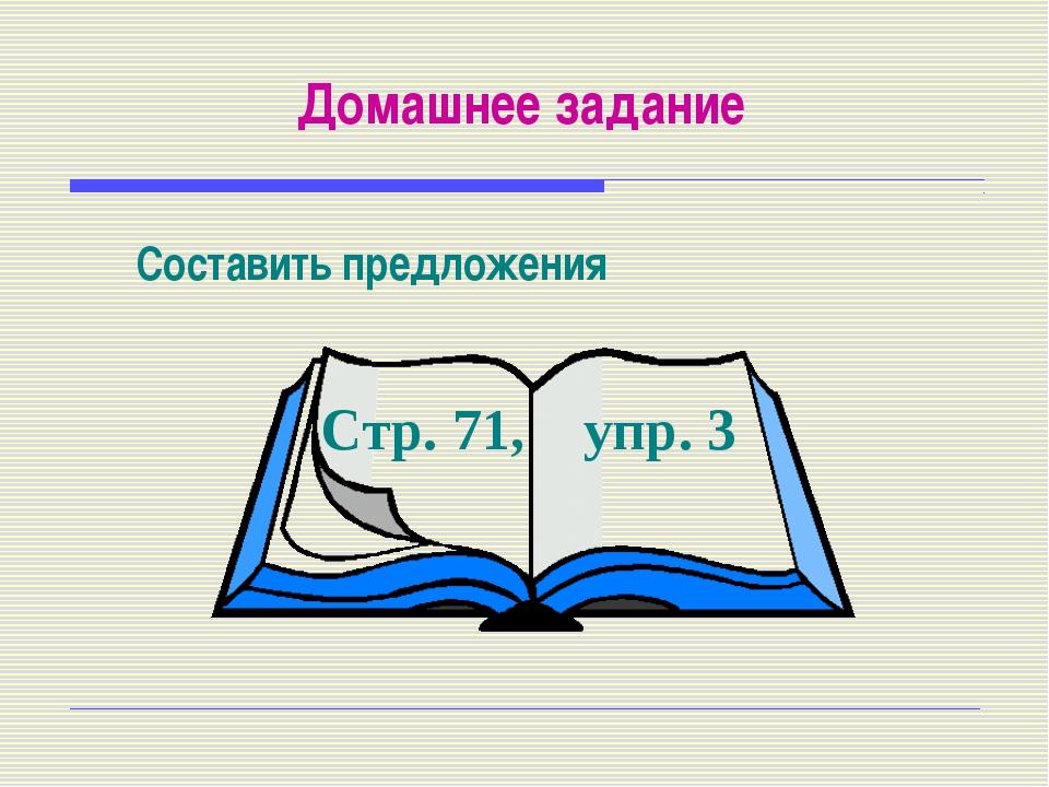 Домашнее задание Составить предложения Стр. 71, упр. 3