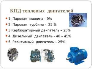 КПД тепловых двигателей 1. Паровая машина - 9% 2. Паровая турбина - 25 % 3.Ка