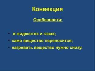 Конвекция Особенности: в жидкостях и газах; само вещество переносится; нагрев