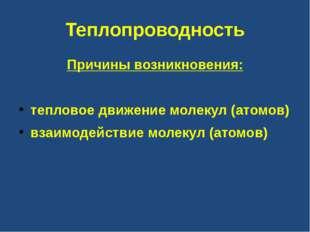 Теплопроводность Причины возникновения: тепловое движение молекул (атомов) вз