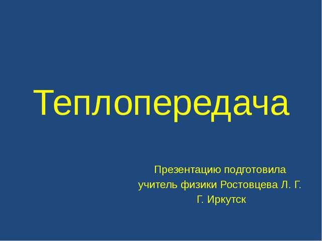 Теплопередача Презентацию подготовила учитель физики Ростовцева Л. Г. Г. Ирку...