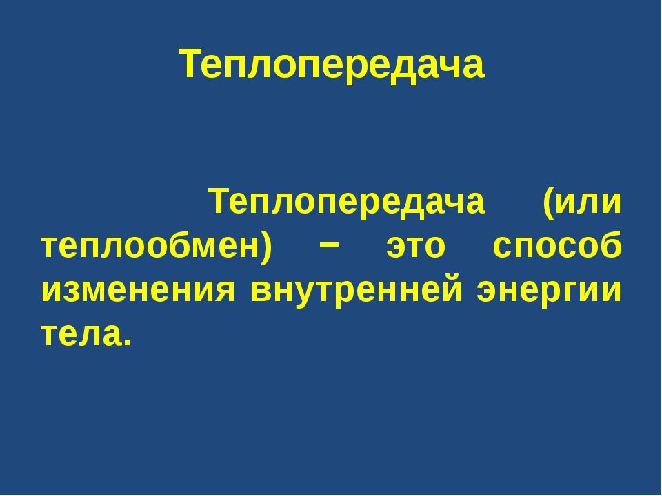 Теплопередача Теплопередача (или теплообмен) − это способ изменения внутренне...