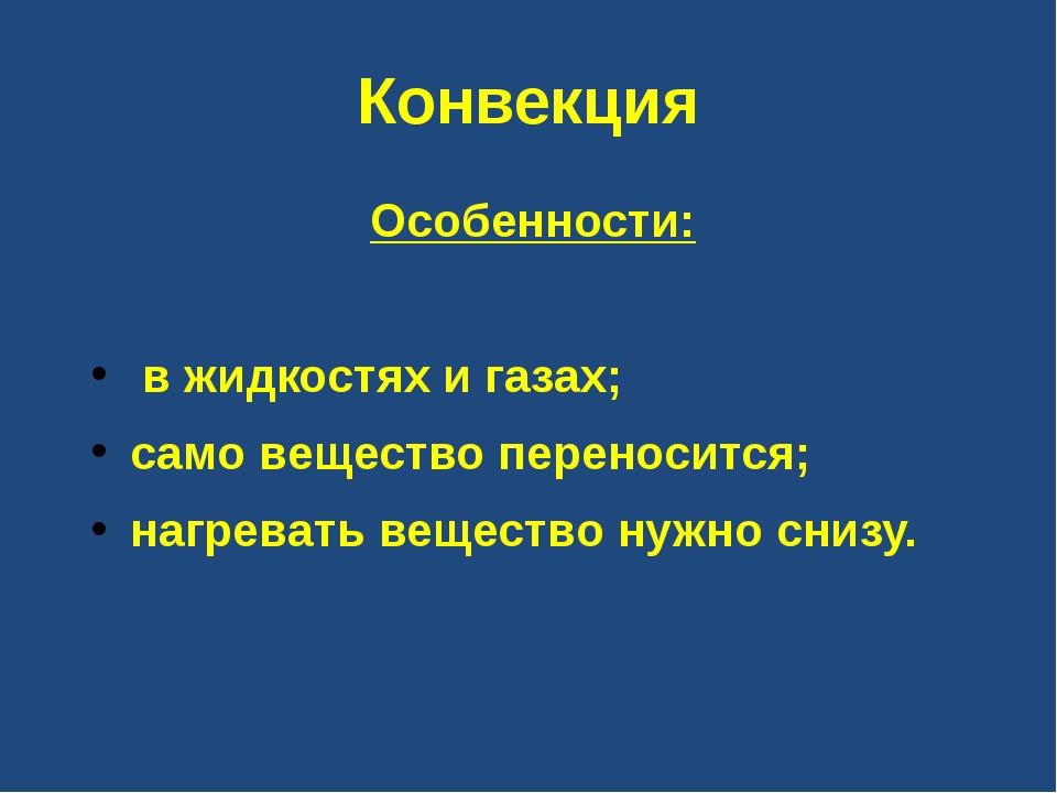Конвекция Особенности: в жидкостях и газах; само вещество переносится; нагрев...