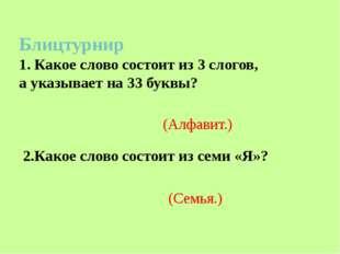 Блицтурнир 1. Какое слово состоит из 3 слогов, а указывает на 33 буквы? 2.Ка