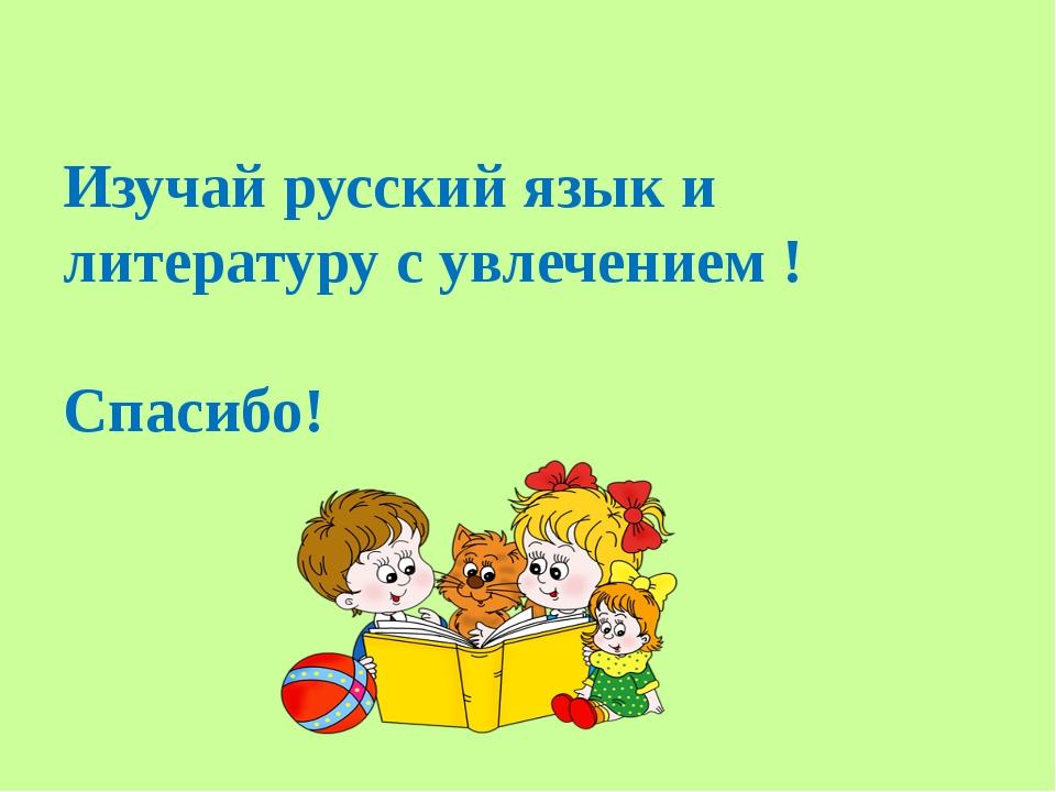 Изучай русский язык и литературу с увлечением ! Спасибо!