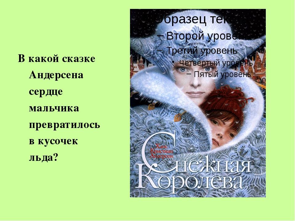 В какой сказке Андерсена сердце мальчика превратилось в кусочек льда?