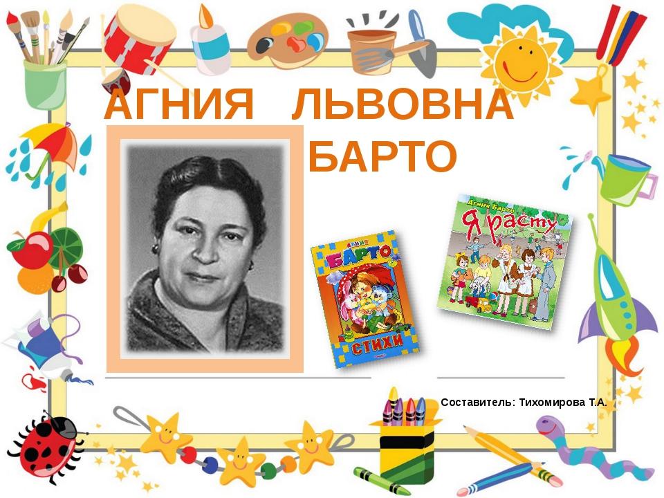 АГНИЯ ЛЬВОВНА БАРТО Составитель: Тихомирова Т.А.