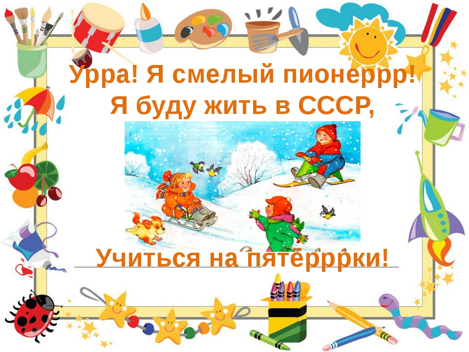Урра! Я смелый пионеррр! Я буду жить в СССР, Учиться на пятёрррки!