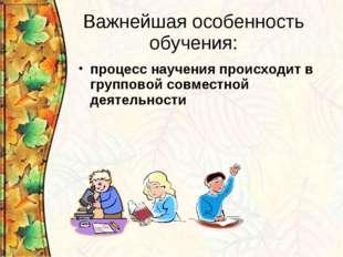 Важнейшая особенность обучения: процесс научения происходит в групповой совме