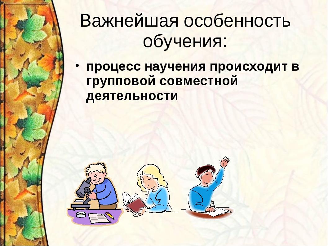 Важнейшая особенность обучения: процесс научения происходит в групповой совме...