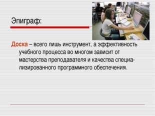 Эпиграф: Доска – всего лишь инструмент, а эффективность учебного процесса во