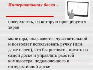 Интерактивная доска – поверхность, на которую проецируется экран монитора, он