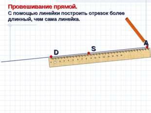 А Провешивание прямой. С помощью линейки построить отрезок более длинный, чем