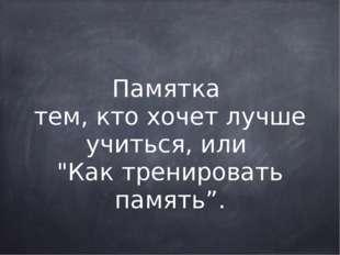 """Памятка тем, кто хочет лучше учиться, или """"Как тренировать память"""". Жил в 15"""