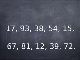 17, 93, 38, 54, 15, 67, 81, 12, 39, 72.