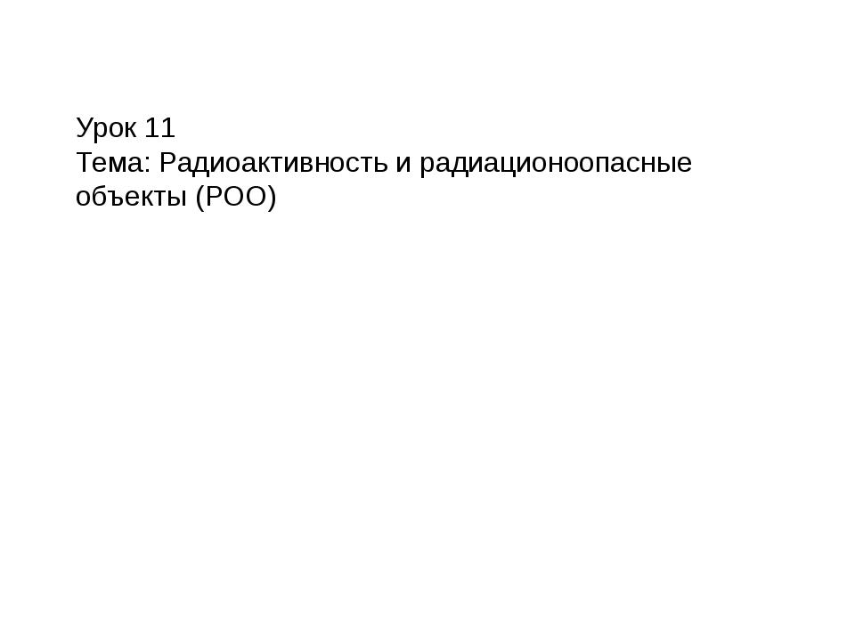 Урок 11 Тема: Радиоактивность и радиационоопасные объекты (РОО)