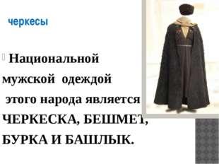 черкесы Национальной мужской одеждой этого народа является ЧЕРКЕСКА, БЕШМЕТ,