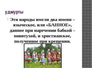 удмурты Эти народы имели два имени – языческое, или «БАННОЕ», данное при наре