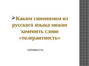Каким синонимом из русского языка можно заменить слово «толерантность» ТЕРПИМ