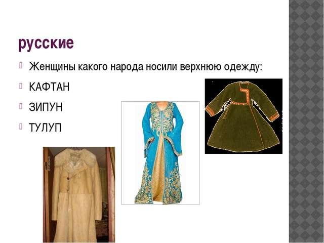 русские Женщины какого народа носили верхнюю одежду: КАФТАН ЗИПУН ТУЛУП