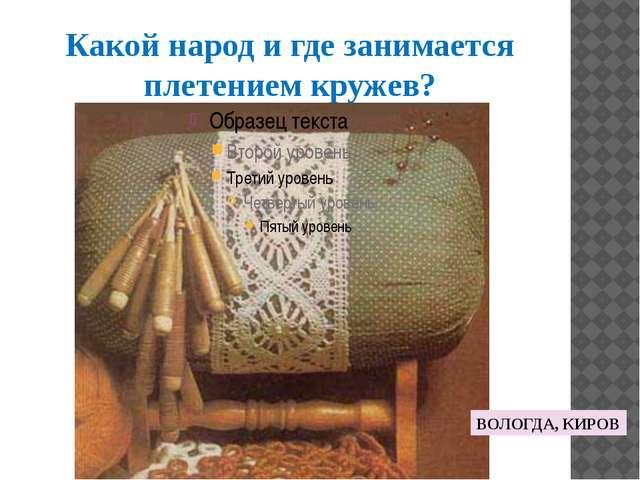 Какой народ и где занимается плетением кружев? ВОЛОГДА, КИРОВ