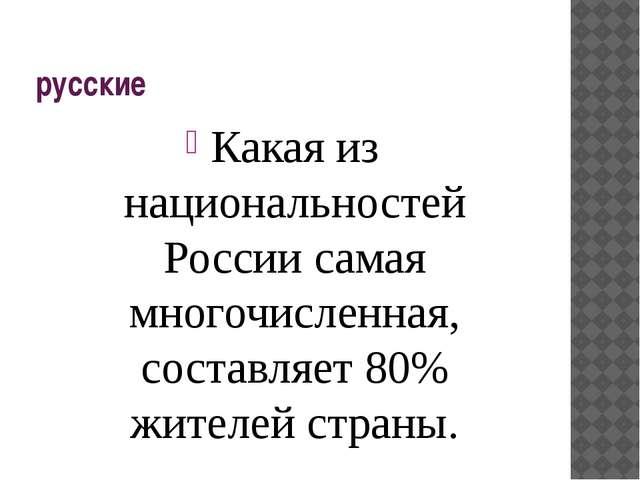 русские Какая из национальностей России самая многочисленная, составляет 80%...