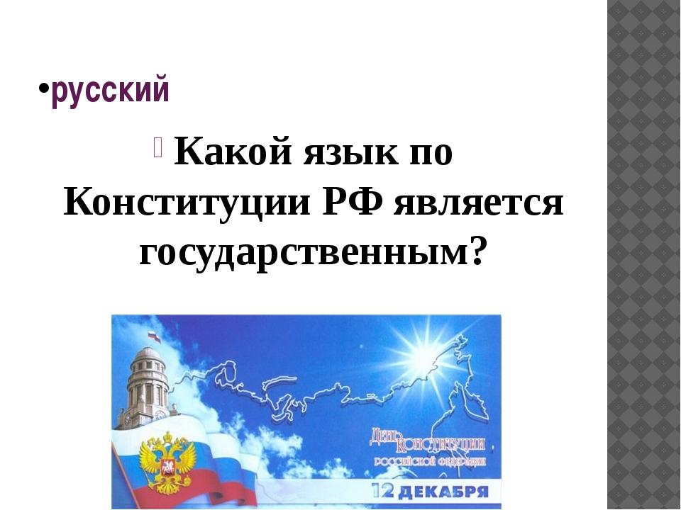 русский Какой язык по Конституции РФ является государственным?