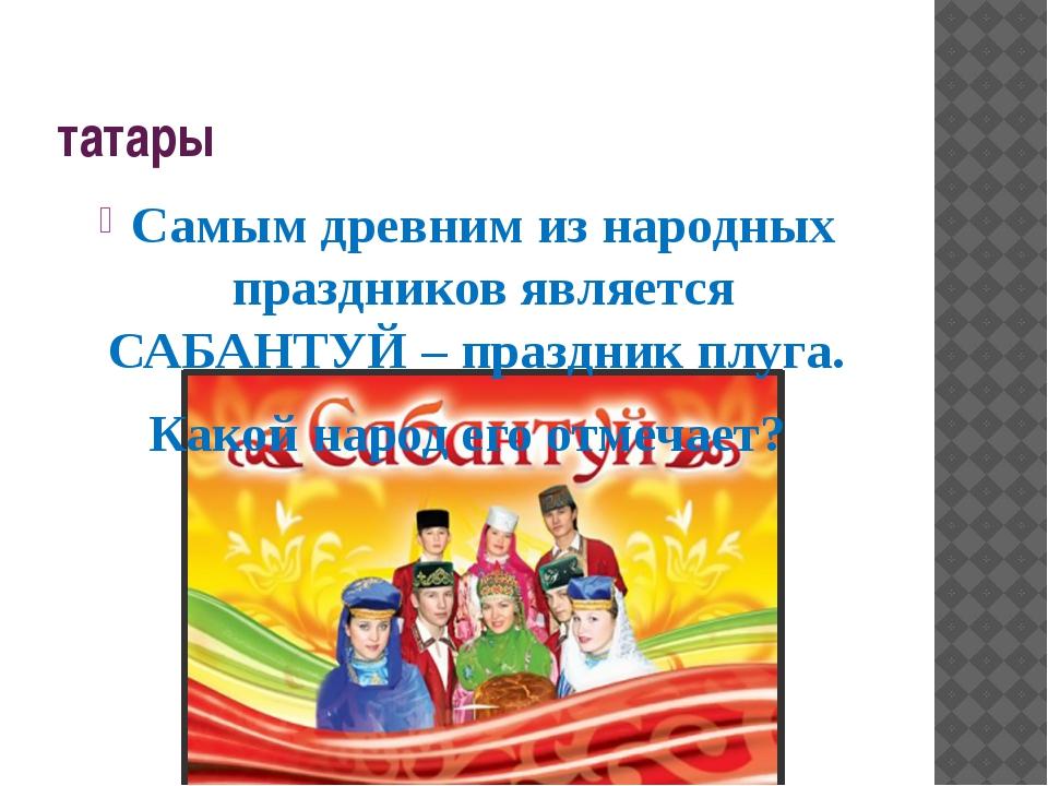 татары Самым древним из народных праздников является САБАНТУЙ – праздник плуг...