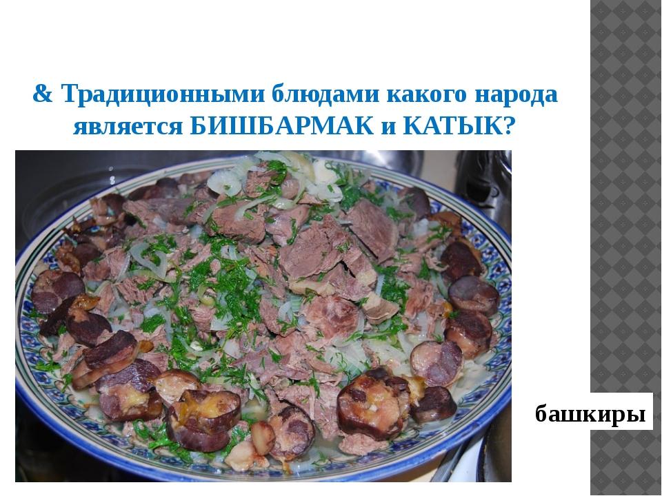 & Традиционными блюдами какого народа является БИШБАРМАК и КАТЫК? башкиры