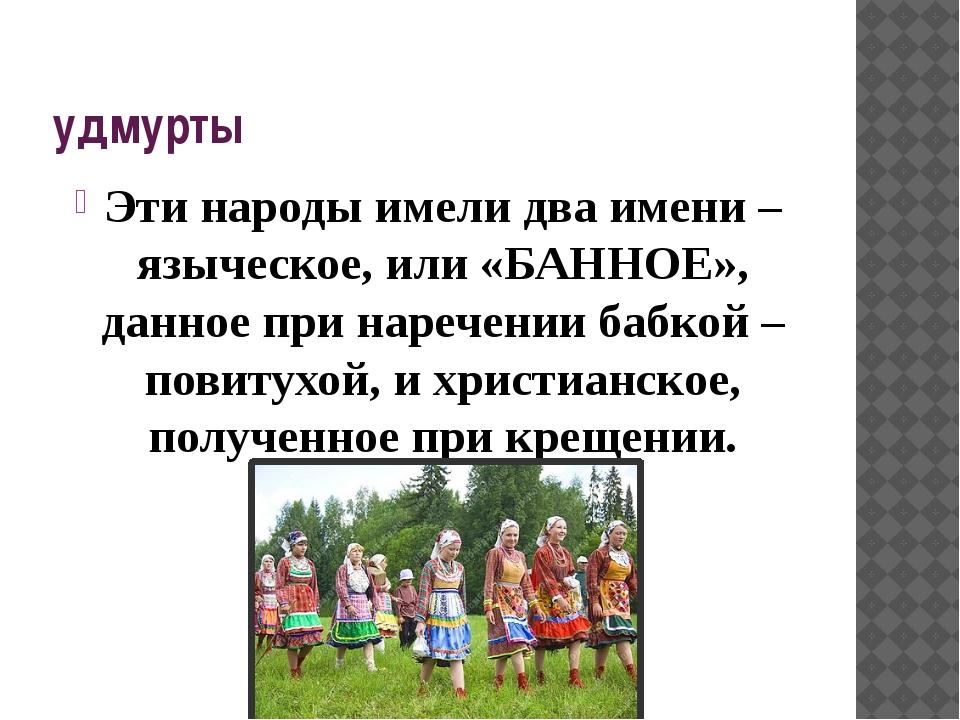 удмурты Эти народы имели два имени – языческое, или «БАННОЕ», данное при наре...