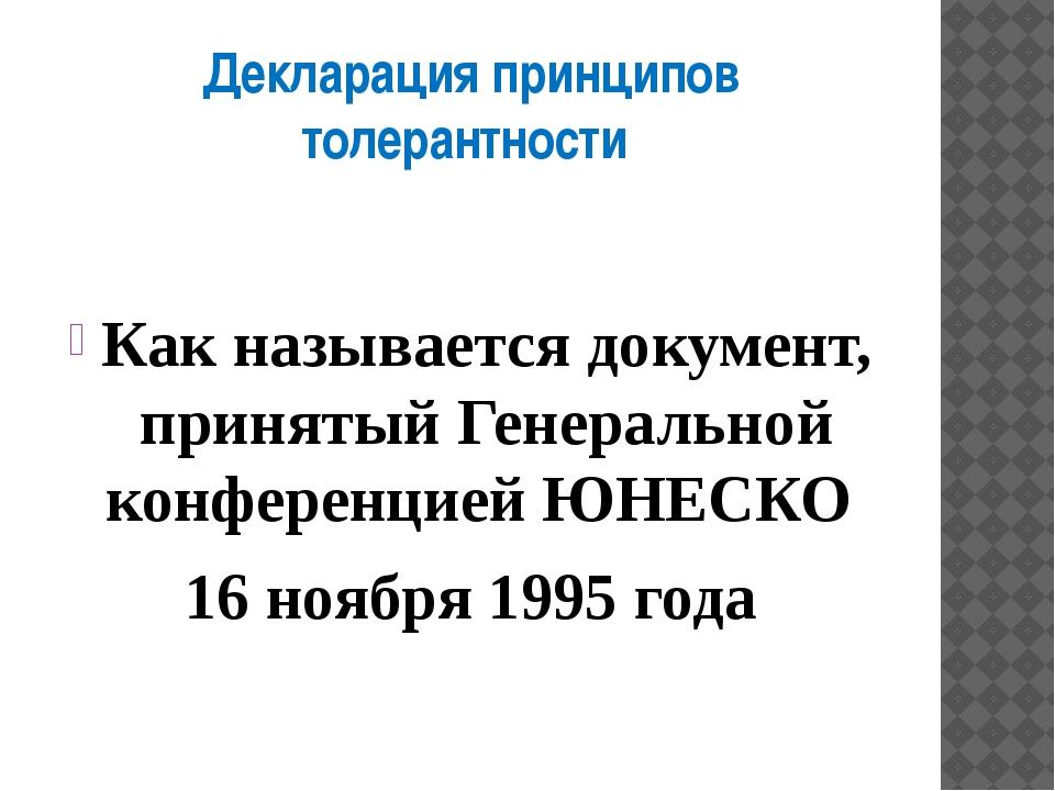 Декларация принципов толерантности Как называется документ, принятый Генераль...