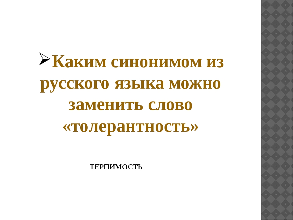 Каким синонимом из русского языка можно заменить слово «толерантность» ТЕРПИМ...