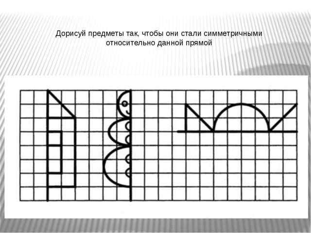 Дорисуй предметы так, чтобы они стали симметричными относительно данной прямой