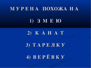М У Р Е Н А ПОХОЖА Н А 1) З М Е Ю 2) К А Н А Т 3) Т А Р Е Л К У 4) В Е Р Ё В
