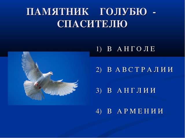 ПАМЯТНИК ГОЛУБЮ - СПАСИТЕЛЮ 1) В А Н Г О Л Е 2) В А В С Т Р А Л И И 3) В А Н...