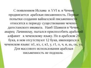 С появлением Ислама в XVI в. в Чечню продвигается арабская письменность. Перв