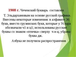 1908 г. Чеченский букварь соcтавлен Т. Эльдархановым на основе русской график