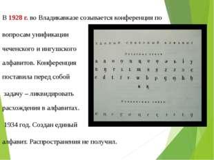В 1928 г. во Владикавказе созывается конференция по вопросам унификации чечен