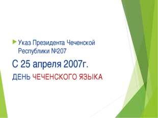 Указ Президента Чеченской Республики №207 С 25 апреля 2007г. ДЕНЬ ЧЕЧЕНСКОГО