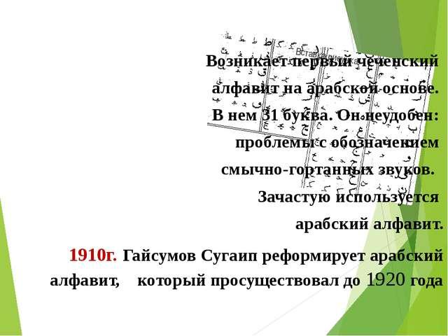 Возникает первый чеченский алфавит на арабской основе. В нем 31 буква. Он неу...