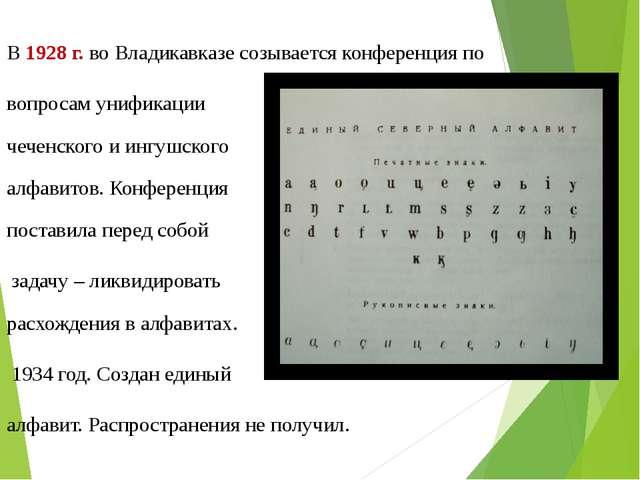 В 1928 г. во Владикавказе созывается конференция по вопросам унификации чечен...