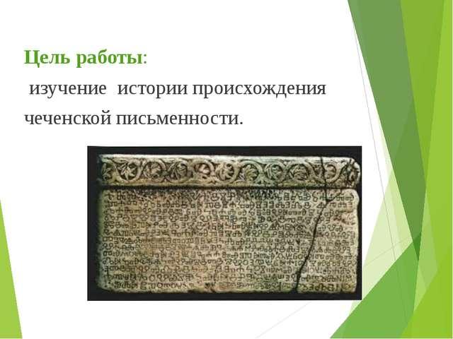 Цель работы: изучение истории происхождения чеченской письменности.
