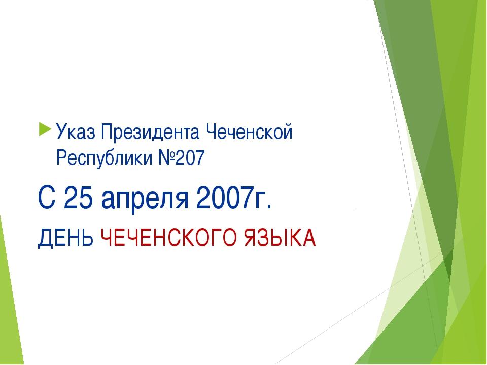 Указ Президента Чеченской Республики №207 С 25 апреля 2007г. ДЕНЬ ЧЕЧЕНСКОГО...