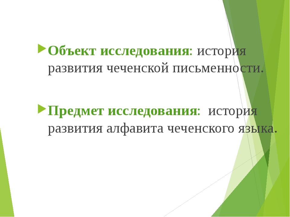 Объект исследования: история развития чеченской письменности. Предмет исслед...