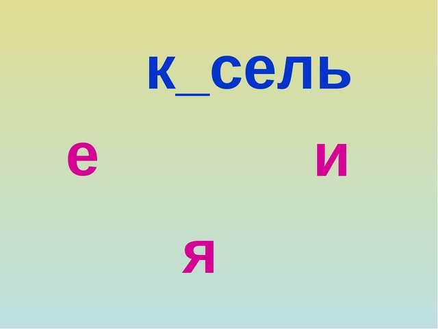 к_сель е и я