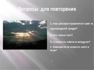 Вопросы для повторения 1. Как распространяется свет в однородной среде? 2.Что