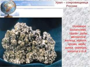 Основное богатство Урала– руды металлов: железа, никеля, хрома, меди, цинка,