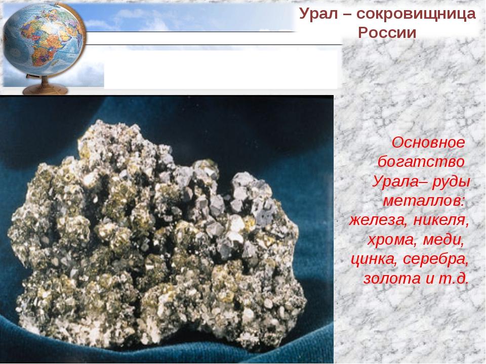 Основное богатство Урала– руды металлов: железа, никеля, хрома, меди, цинка,...