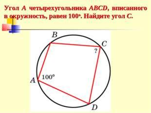 Угол A четырехугольника ABCD, вписанного в окружность, равен 100о. Найдите уг