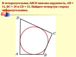 В четырехугольник ABCD вписана окружность, AB = 11, BC = 10 и CD = 15. Найдит